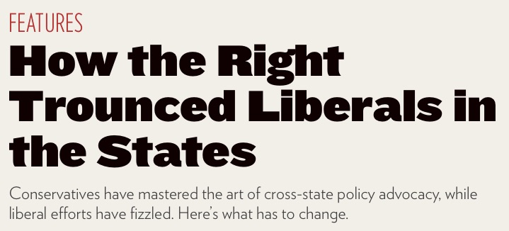 """The image shows text reading """"Features: how the right trounced liberals in the states. Conservatives have mastered the art of cross-state policy advocacy, while liberal efforts have fizzled. Here's what has to change."""""""